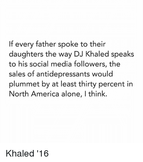 America, DJ Khaled, and Social Media: If every father spoke to their  daughters the way DJ Khaled speaks  to his social media followers, the  sales of antidepressants would  plummet by at least thirty percent in  North America alone, l think. Khaled '16