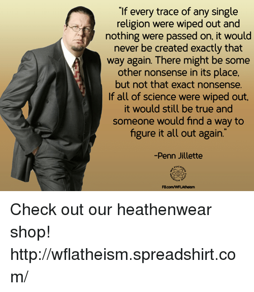 Memes, True, and Http: If every trace of any single  religion were wiped out and  nothing were passed on, it would  never be created exactly that  way again. There might be some  other nonsense in its place.  but not that exact nonsense.  If all of science were wiped out.  it would still be true and  someone would find a way to  figure it all out again.  Penn Jillette  FBR comwwFLAtheism Check out our heathenwear shop! http://wflatheism.spreadshirt.com/