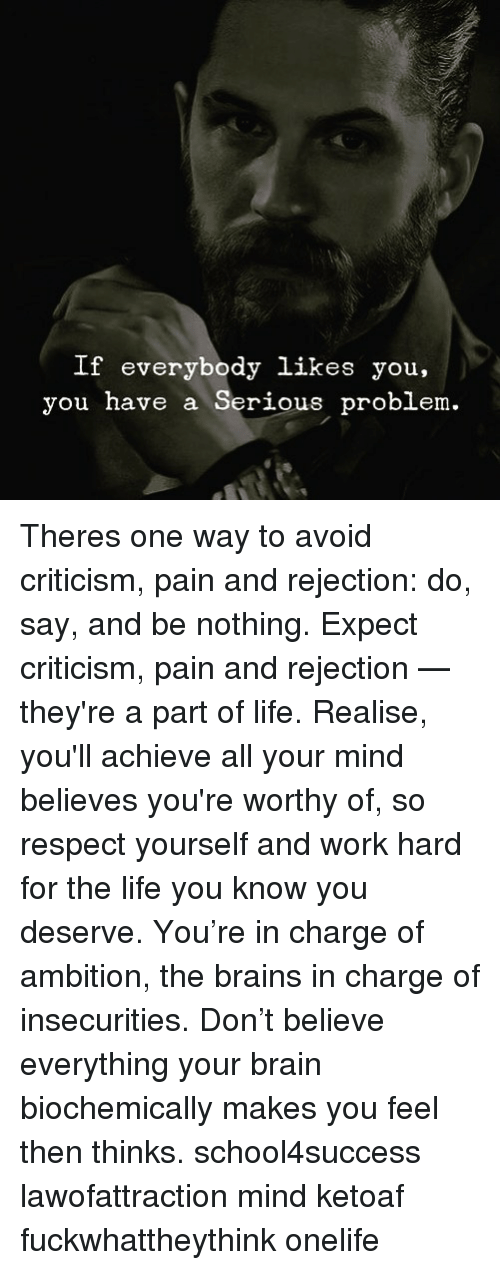 Brains, Life, and Memes: If everybody likes you,  you have a Serious problem. Theres one way to avoid criticism, pain and rejection: do, say, and be nothing. Expect criticism, pain and rejection — they're a part of life. Realise, you'll achieve all your mind believes you're worthy of, so respect yourself and work hard for the life you know you deserve. You're in charge of ambition, the brains in charge of insecurities. Don't believe everything your brain biochemically makes you feel then thinks. school4success lawofattraction mind ketoaf fuckwhattheythink onelife