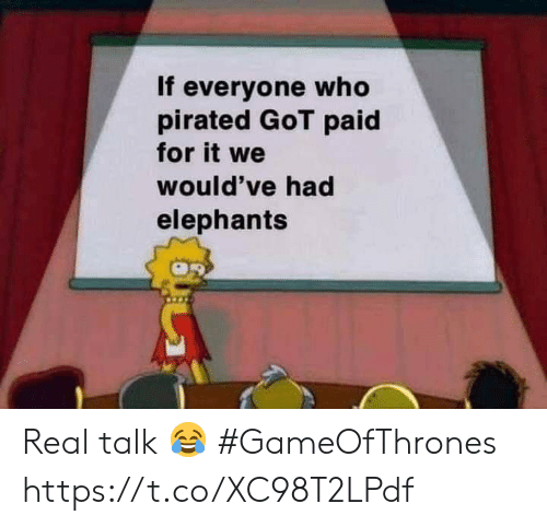Memes, Elephants, and 🤖: If everyone who  pirated GoT paid  for it we  would've had  elephants Real talk 😂 #GameOfThrones https://t.co/XC98T2LPdf
