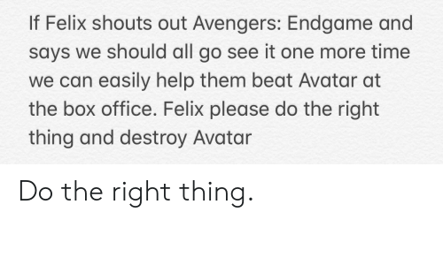 Avatar, Avengers, and Box Office: If Felix shouts out Avengers: Endgame and  says we should all go see it one more time  we can easily help them beat Avatar at  the box office. Felix please do the right  thing and destroy Avatar Do the right thing.