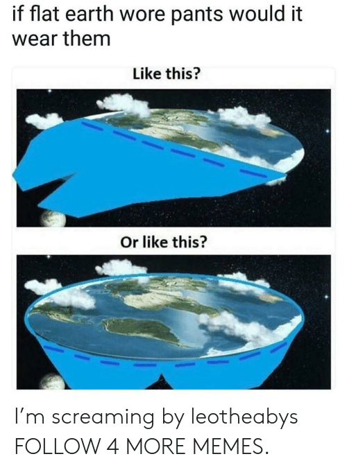 Dank, Memes, and Reddit: if flat earth wore pants would it  wear them  Like this?  Or like this? I'm screaming by leotheabys FOLLOW 4 MORE MEMES.