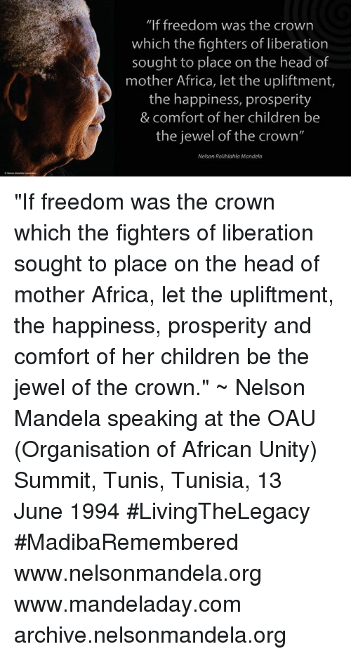"""Africa, Comfortable, and Memes: """"If freedom was the crown  which the fighters of liberation  sought to place on the head of  mother Africa, let the upliftment,  the happiness, prosperity  & comfort of her children be  the jewel of the crown""""  Nelson Rolihlahla Mandela """"If freedom was the crown which the fighters of liberation sought to place on the head of mother Africa, let the upliftment, the happiness, prosperity and comfort of her children be the jewel of the crown."""" ~ Nelson Mandela speaking at the OAU (Organisation of African Unity) Summit, Tunis, Tunisia, 13 June 1994 #LivingTheLegacy #MadibaRemembered   www.nelsonmandela.org www.mandeladay.com archive.nelsonmandela.org"""