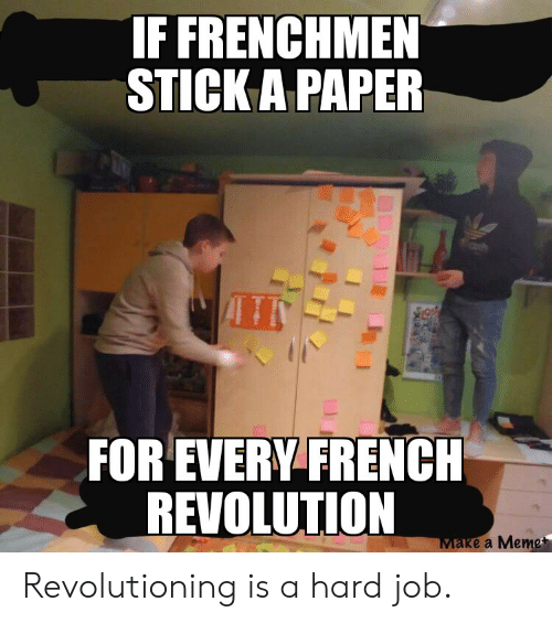 History, Revolution, and French: IF FRENCHMEN  STICK A PAPER  FOR EVERY FRENCH  REVOLUTION  Маке a Метe Revolutioning is a hard job.