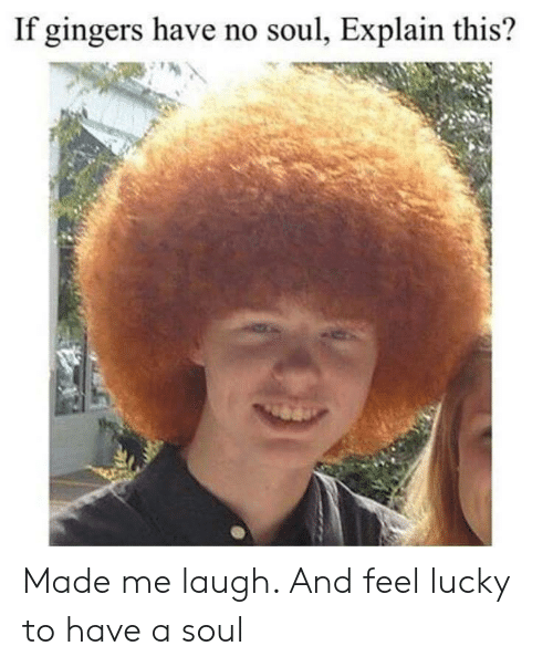 Soul, Made, and This: If gingers have no soul, Explain this? Made me laugh. And feel lucky to have a soul