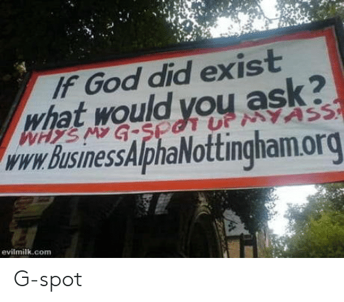 God, Ask, and Com: IF God did exist  hat would you ask?  www. BusinessAlphaNottingham.org  evilmilk.com G-spot