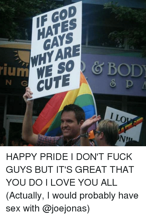 God, Love, and Memes: IF GOD  HATES  GAYS  WHY ARE  ium  N G  WE SO  CUTEG Bo  I LO  NI HAPPY PRIDE I DON'T FUCK GUYS BUT IT'S GREAT THAT YOU DO I LOVE YOU ALL (Actually, I would probably have sex with @joejonas)