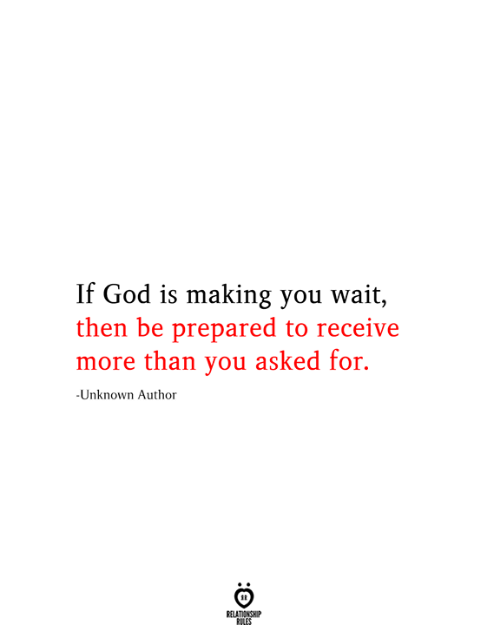 God, Unknown, and You: If God is making you wait,  then be prepared to receive  more than you asked for.  -Unknown Author  RELATIONSHIP  RILES