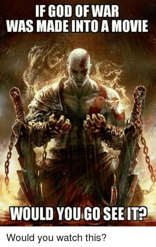 God, Video Games, and Movie: IF GOD OF WAR  WAS MADE INTO A MOVIE  WOULD YOU GO SEE IT? Would you watch this?