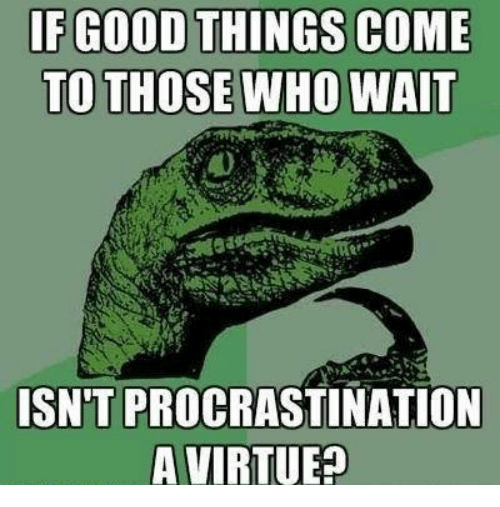 if good things come to those who wait isnt procrastination 6780290 ✅ 25 best memes about procrastinate procrastinate memes,Procrastination Memes