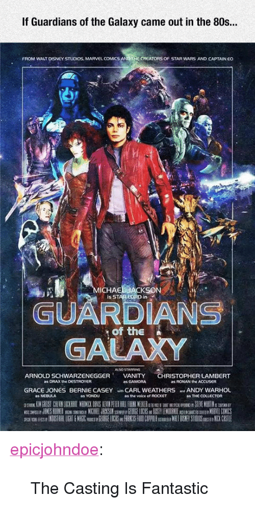 """80s, Disney, and Marvel Comics: If Guardians of the Galaxy came out in the 80s..  FROM WALT DISNEY STUDIOS, MARVEL COMICS  CREATORS OF STAR WARS AND CAPTAIN EO  ICHAE  Is STAR LORD in  GUARDIANS  GALAXY  of the N  ALSO STARRING  ARNOLD SCHWARZENEGGERVANITY CHRISTOPHER LAMBERT  as DRAX the DESTROYER  as GAMORA  as RONAN the ACCUSER  GRACE JONES BERNIE CASEY CARL WEATHERS ANDY WARHOL  as NEBULA  as YONDU  as the voice of ROCKET  as THE COLLECTOR <p><a href=""""https://epicjohndoe.tumblr.com/post/171971325308/the-casting-is-fantastic"""" class=""""tumblr_blog"""">epicjohndoe</a>:</p>  <blockquote><p>The Casting Is Fantastic</p></blockquote>"""