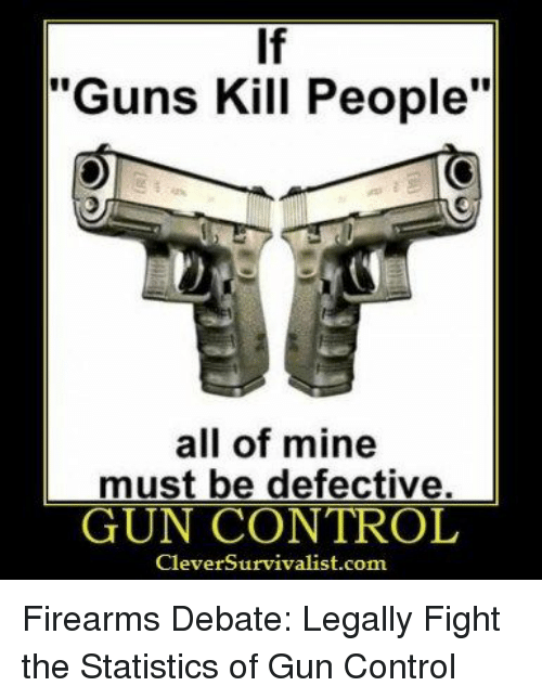 If Guns Kill People All Of Mine Must Be Defective Gun Control