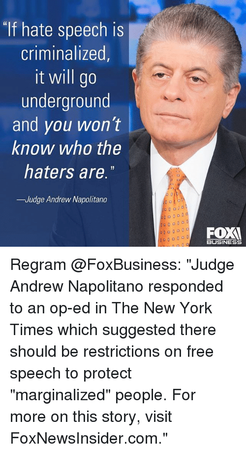 "Memes, New York, and Business: If hate speech is  criminalized  it will go  underground  and you won't  know who the  haters are  -Judge Andrew Napolitano  BUSINESS Regram @FoxBusiness: ""Judge Andrew Napolitano responded to an op-ed in The New York Times which suggested there should be restrictions on free speech to protect ""marginalized"" people. For more on this story, visit FoxNewsInsider.com."""