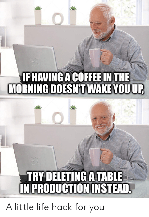 Life, Life Hack, and Coffee: IF HAVINGA COFFEE IN THE  MORNING DOESNT WAKE YOUUP  TRY DELETING ATABLE  IN PRODUCTIONINSTEAD A little life hack for you