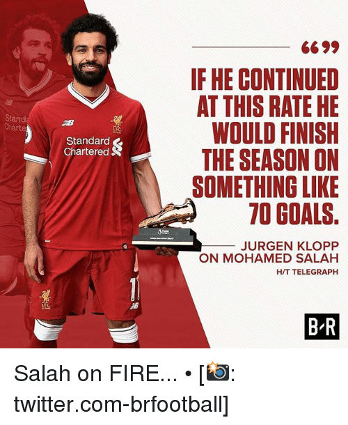 Fire, Goals, and Memes: IF HE CONTINUED  AT THIS RATE HE  WOULD FINISH  THE SEASON ON  SOMETHING LIKE  70 GOALS.  Stand  Charte  LFC  Standard  Chartered S  JURGEN KLOPP  ON MOHAMED SALAH  H/T TELEGRAPH  B-R Salah on FIRE... • [📸: twitter.com-brfootball]