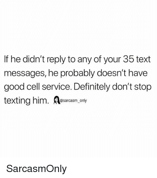 Definitely, Funny, and Memes: If he didn't reply to any of your 35 text  messages, he probably doesn't have  good cell service. Definitely don't stop  texting him. es.  @sarcasm_only SarcasmOnly