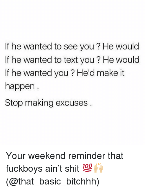 Memes, Shit, and Text: If he wanted to see you? He would  If he wanted to text you ? He would  If he wanted you ? He'd make it  happen  Stop making excuses Your weekend reminder that fuckboys ain't shit 💯🙌🏼 (@that_basic_bitchhh)
