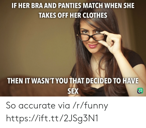 Clothes, Funny, and Sex: IF HER BRA AND PANTIES MATCH WHEN SHE  TAKES OFF HER CLOTHES  THEN IT WASN'T YOU THAT DECIDED TO HAVE  SEX So accurate via /r/funny https://ift.tt/2JSg3N1