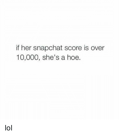 05ff0d9c6f79 If Her Snapchat Score Is Over 10000 She s a Hoe Lol