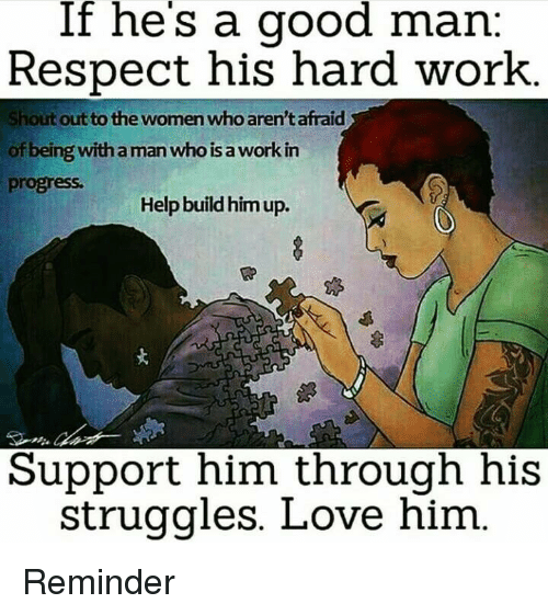 If He S A Good Man Respect His Hard Work Shout Out To The Women Who Aren Tafraid Of Being With Aman Who A Work In Progress Help Build Him Up Support Him Through
