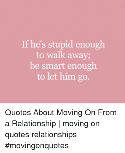 If Hes Stupid Enough To Walk Away Be Smart Enough To Let Him Go