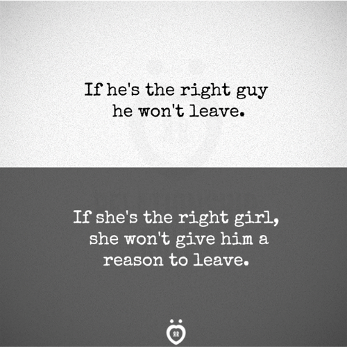 Girl, Reason, and Him: If he's the right guy  he won't leave.  If she's the right girl,  she won't give him a  reason to leave.