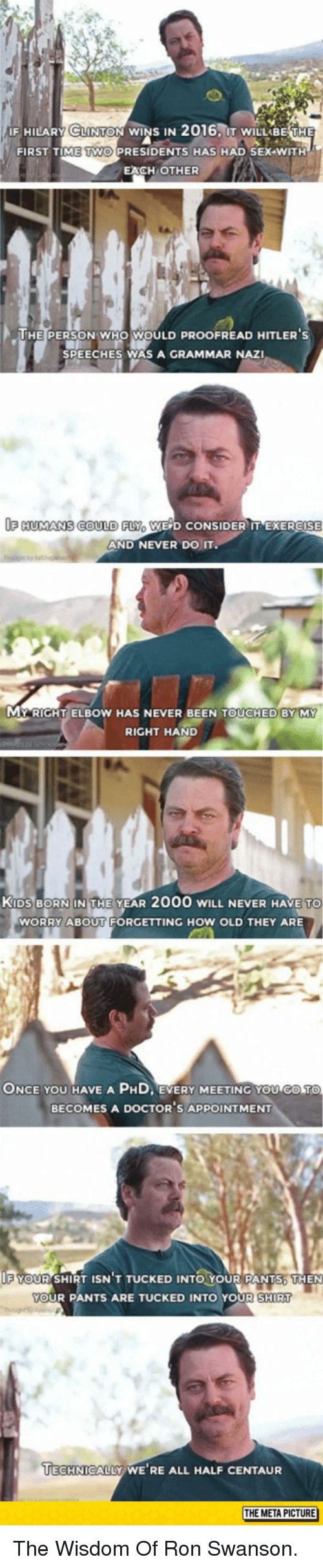 Ron Swanson, Sex, and Exercise: IF HILARY CLINTON WINS IN  2016, IT WILLABE THE  FIRST TIME TWO PRESIDENTS HAS HAD SEX WITH  EACH OTHER  HE PERSON WHO WOULD PROOFREAD HITLER S  SPEECHES WAS A GRAMMAR NAZI  FHUMANS COULD FLYo WE D CONSIDER IT EXERCISE  AND NEVER DO IT  MY RIGHT ELBOW HAS NEVER BEEN TOUCHED BY MY  RIGHT HAND  KİDSBORN:IN THE YEAR 2000 WILL NEVER HAVE  TO  WORRY ABOUT FORGETTING HOW OLD THEY ARE  ONCE YOU HAVE A PHD EVERY MEETING YOU COTO  BECOMES A DOCTOR'S APPOINTMENT  F YOUR SHIRT ISN T TUCKED INTO YOUR PANTS. THEN  YOUR PANTS ARE TUCKED INTO YOUR SHIRT  UIECHNICALLY WE RE ALL HALF CENTAUR  THE META PICTURE <p>The Wisdom Of Ron Swanson.</p>