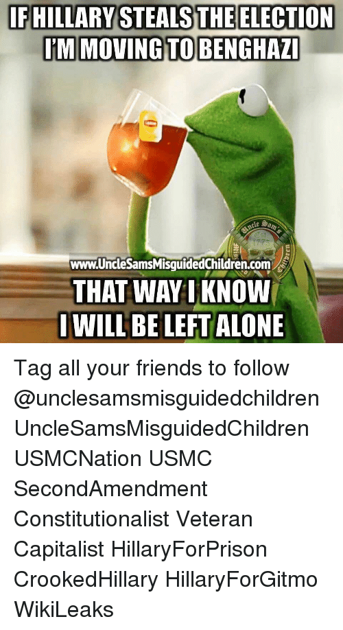 Being Alone, Friends, and Memes: IF HILLARY STEALS THE ELECTION  I'M MOVING TO BENGHAZ  Es  www.UncleSamsMisquidedChildren.com  THAT WAY 1 KNOW  WILL BE LEFT ALONE Tag all your friends to follow @unclesamsmisguidedchildren UncleSamsMisguidedChildren USMCNation USMC SecondAmendment Constitutionalist Veteran Capitalist HillaryForPrison CrookedHillary HillaryForGitmo WikiLeaks