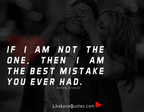 Ariana Grande, Memes, and Best: IF I AM NOT THE  ONE, THEN AM  THE BEST MISTAKE  YOU EVER HAD.  Ariana Grande  LikeLoveQuotes.conm