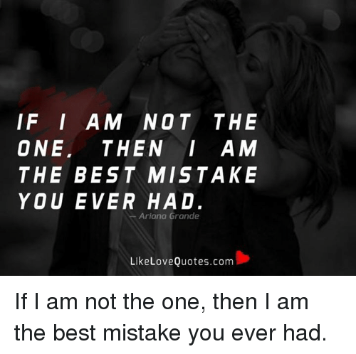 If I Am Not The One Then I Am The Best Mistake You Ever Had Ariana