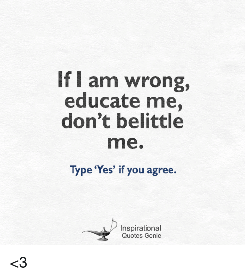 If I Am Wrong Educate Me Dont Belittle Mne Type Yes If You Agree