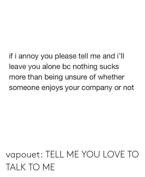 Being Alone, Love, and Tumblr: if i annoy you please tell me and i'll  leave you alone bc nothing sucks  more than being unsure of whether  someone enjoys your company or not vapouet:  TELL ME YOU LOVE TO TALK TO ME