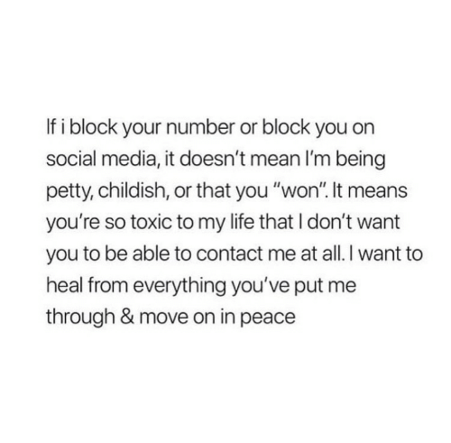 "Life, Petty, and Social Media: If i block your number or block you on  social media, it doesn't mean I'm being  petty, childish, or that you ""won"". It means  you're so toxic to my life that I don't want  you to be able to contact me at all. I want to  heal from everything you've put me  through & move on in peace"