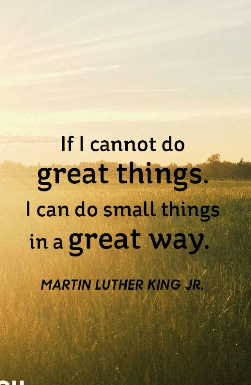 Martin, Martin Luther King Jr., and Martin Luther: If I cannot do  great things.  I can do small things  in a great way  MARTIN LUTHER KING JR