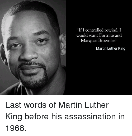 """Assassination, Martin, and Martin Luther: """"If I controlled rewind, I  would want Fortnite and  Marques Brownlee  Martin Luther King Last words of Martin Luther King before his assassination in 1968."""