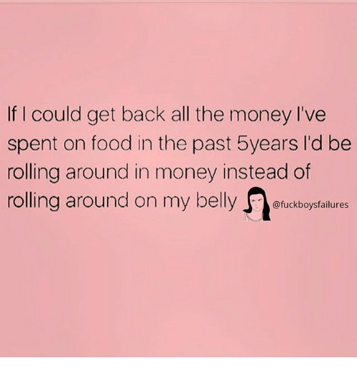 Food, Money, and Girl Memes: If I could get back all the money I've  spent on food in the past 5years I'd be  rolling around in money instead of  rolling around on my belly。@fuckboysfailures