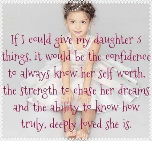 If I Could Give My Daughter Things It Would Be The Confidence To