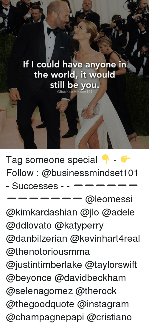 Adele, Memes, and Business: If I could have anyone  in  the world, it would  still be you.  @Business Mindset 101 Tag someone special 👇 - 👉 Follow : @businessmindset101 - Successes - - ➖➖➖➖➖➖➖➖➖➖➖➖➖ @leomessi @kimkardashian @jlo @adele @ddlovato @katyperry @danbilzerian @kevinhart4real @thenotoriousmma @justintimberlake @taylorswift @beyonce @davidbeckham @selenagomez @therock @thegoodquote @instagram @champagnepapi @cristiano