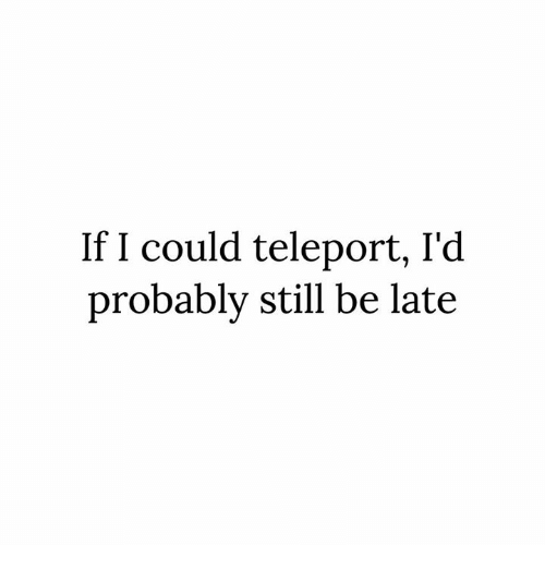 If I Could Teleport I'd Probably Still Be Late   Dank Meme