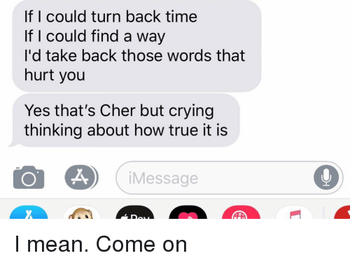 Cher, Crying, and Relationships: If I could turn back time  If I could find a way  I'd take back those words that  hurt you  Yes that's Cher but crying  thinking about how true it is  Message  Do I mean. Come on
