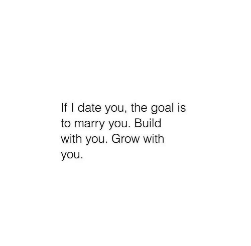 Date, Goal, and Grow: If I date you, the goal is  to marry you. Build  with you. Grow with  you.