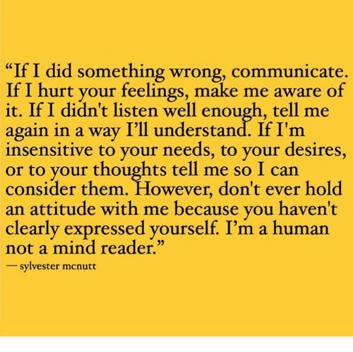 "Attitude, Mind, and Human: ""If I did something wrong, communicate.  If I hurt your feelings, make me aware of  it. If I didn't listen well enough, tell me  again in a way I'll understand. If I'm  insensitive to your needs, to your desires,  to your thoughts tell me so I can  consider them. However, don't ever hold  an attitude with me because vou haven't  clearly expressed yourself. I'm a human  not a mind reader.""  sylvester mcnutt"