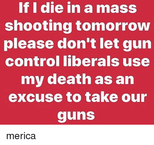 Guns, Memes, and Control: If I die in a mass  shooting tomorrow  please don't let gun  control liberals use  my death as an  excuse to take our  guns merica