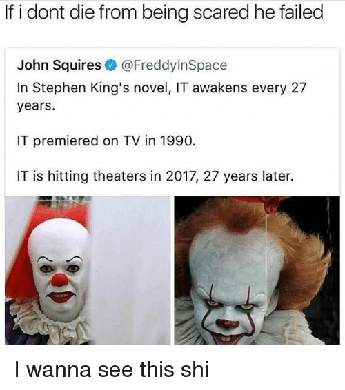 Memes, Stephen, and 🤖: If i dont die from being scared he failed  John Squires@FreddyInSpace  In Stephen King's novel, IT awakens every 27  years.  IT premiered on TV in 1990.  IT is hitting theaters in 2017, 27 years later. I wanna see this shi