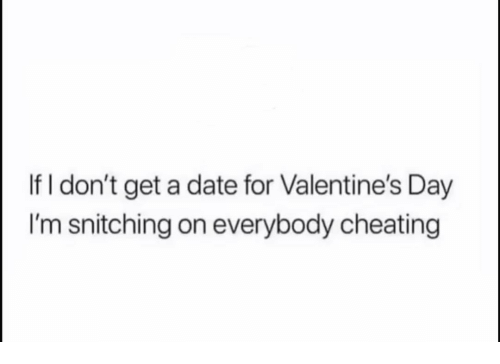 Cheating, Funny, and Valentine's Day: If I don't get a date for Valentine's Day  I'm snitching on everybody cheating