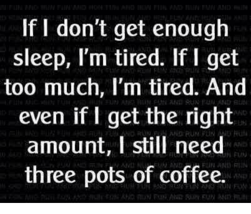 Dank, Run, and Too Much: If I don't get enough  sleep, I'm tired. If I get  too much, I'm tired. And  even if I get the right  amount, I still need  three pots of coffee.  3  ND RUN PUN N