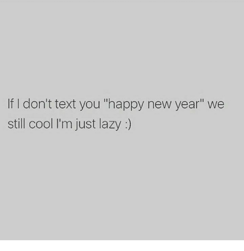 "Lazy, New Year's, and Cool: If I don't text you ""happy new year"" we  still cool I'm just lazy:)"