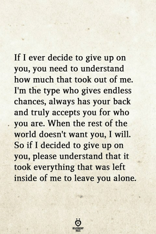 Being Alone, World, and Back: If I ever decide to give up on  you, you need to understand  how much that took out of me.  I'm the type who gives endless  chances, always has your back  and truly accepts you for who  you are. When the rest of the  world doesn't want you, I will.  So if I decided to give up on  you, please understand that it  ook everything that was left  inside of me to leave you alone.  RELATIONGHP