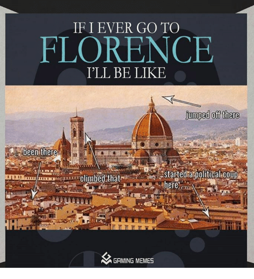 Be Like, Climbing, and Politics: IF I EVER GO TO  FLORENCE  I'LL BE LIKE  jumped off there  been there  astartedta political Coup  climbed that  her  MGAMING MEMES