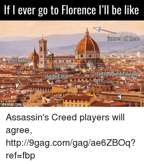 9gag, Assassination, and Be Like: If I ever go to Florence l'll be like  jumped off there  been there  started a political coup  climbed that  I II  here  VIA9GAG.COM Assassin's Creed players will agree, http://9gag.com/gag/ae6ZBOq?ref=fbp
